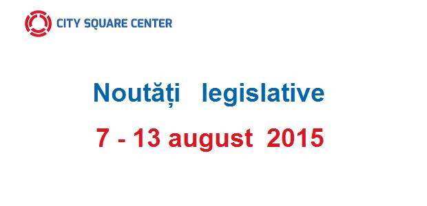 Noutăți legislative apărute în perioada 7-13 august